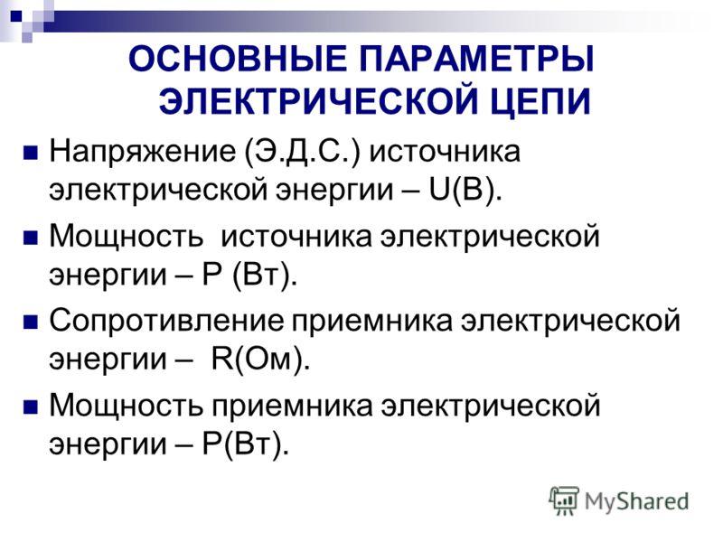 ОСНОВНЫЕ ПАРАМЕТРЫ ЭЛЕКТРИЧЕСКОЙ ЦЕПИ Напряжение (Э.Д.С.) источника электрической энергии – U(B). Мощность источника электрической энергии – Р (Вт). Сопротивление приемника электрической энергии – R(Ом). Мощность приемника электрической энергии – P(В