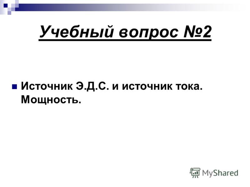 Учебный вопрос 2 Источник Э.Д.С. и источник тока. Мощность.