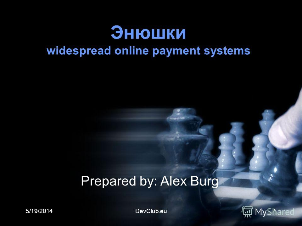 5/19/2014DevClub.eu1 Энюшки widespread online payment systems Prepared by: Alex Burg