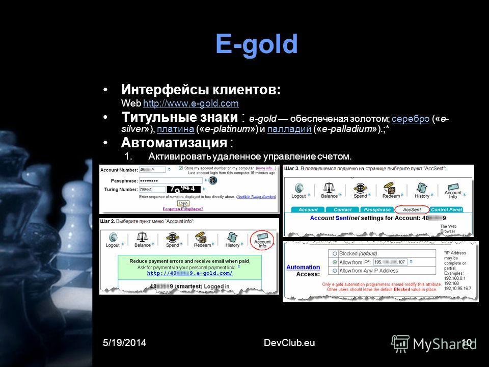 5/19/2014DevClub.eu10 E-gold Интерфейсы клиентов: Web http://www.e-gold.comhttp://www.e-gold.com Титульные знаки : e-gold обеспеченная золотом; серебро («e- silver»), платина («e-platinum») и палладий («e-palladium»).;*серебро платина палладий Автома