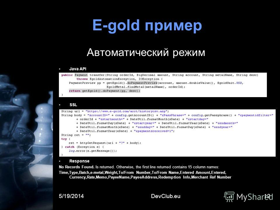 5/19/2014DevClub.eu12 E-gold пример Автоматический режим Java API SSL Response No Records Found. Is returned. Otherwise, the first line returned contains 15 column names: Time,Type,Batch,e-metal,Weight,To/From Number,To/From Name,Entered Amount,Enter
