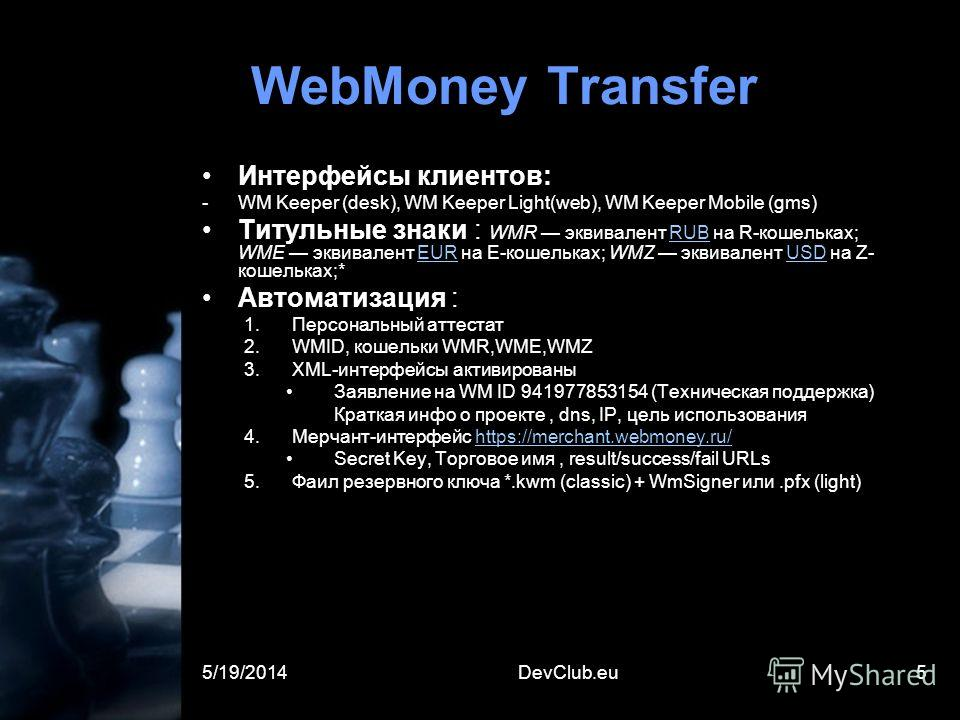 5/19/2014DevClub.eu5 WebMoney Transfer Интерфейсы клиентов: -WM Keeper (desk), WM Keeper Light(web), WM Keeper Mobile (gms) Титульные знаки : WMR эквивалент RUB на R-кошельках; WME эквивалент EUR на Е-кошельках; WMZ эквивалент USD на Z- кошельках;*RU