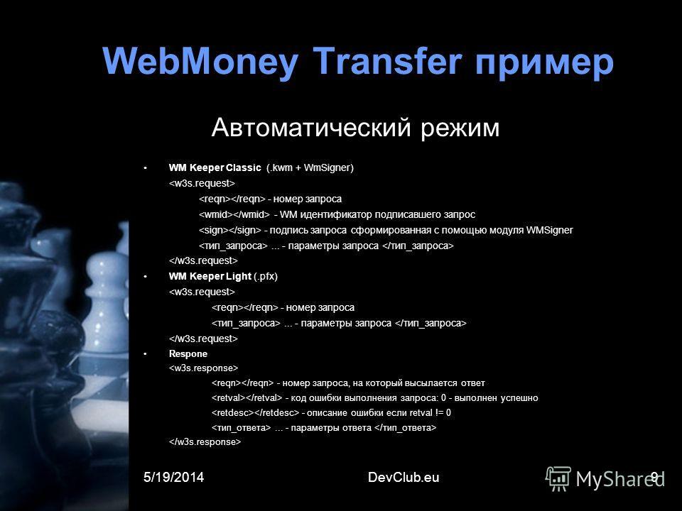 5/19/2014DevClub.eu9 WebMoney Transfer пример Автоматический режим WM Keeper Classic (.kwm + WmSigner) - номер запроса - WM идентификатор подписавшего запрос - подпись запроса сформированная с помощью модуля WMSigner... - параметры запроса WM Keeper
