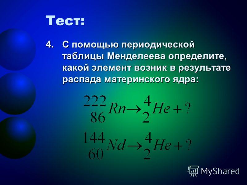 Тест: 4.С помощью периодической таблицы Менделеева определите, какой элемент возник в результате распада материнского ядра: