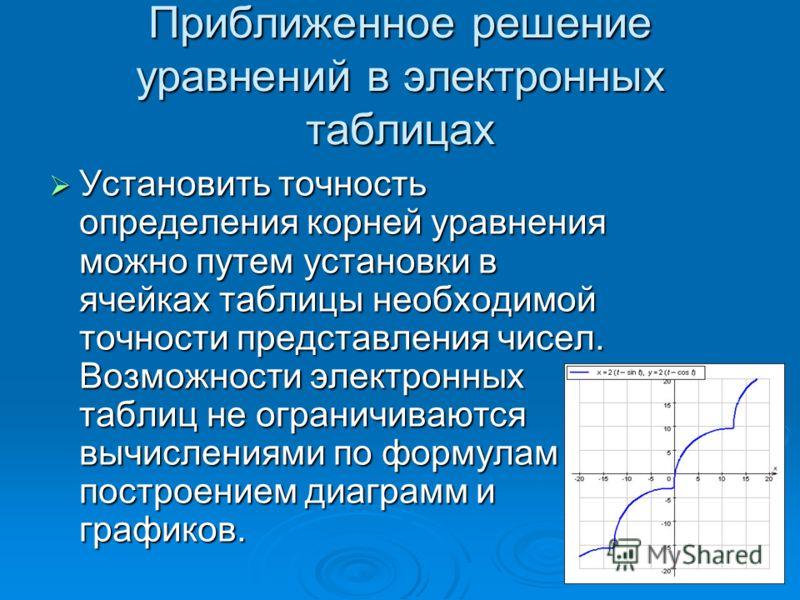 Приближенное решение уравнений в электронных таблицах Установить точность определения корней уравнения можно путем установки в ячейках таблицы необходимой точности представления чисел. Возможности электронных таблиц не ограничиваются вычислениями по