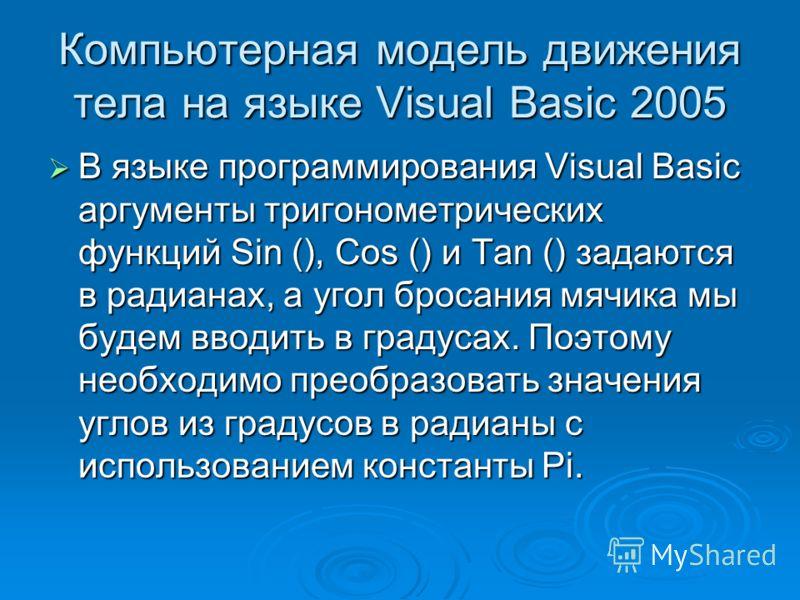 Компьютерная модель движения тела на языке Visual Basic 2005 В языке программирования Visual Basic аргументы тригонометрических функций Sin (), Cos () и Tan () задаются в радианах, а угол бросания мячика мы будем вводить в градусах. Поэтому необходим