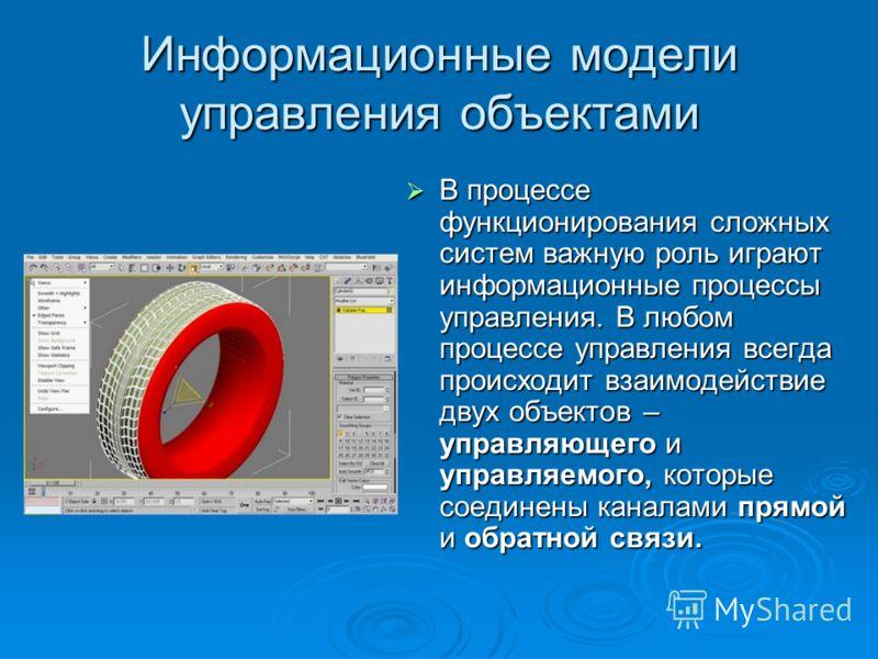 Информационные модели управления объектами В процессе функционирования сложных систем важную роль играют информационные процессы управления. В любом процессе управления всегда происходит взаимодействие двух объектов – управляющего и управляемого, кот