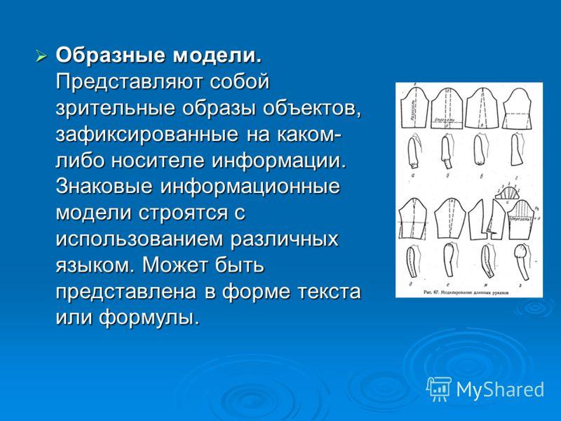Образные модели. Представляют собой зрительные образы объектов, зафиксированные на каком- либо носителе информации. Знаковые информационные модели строятся с использованием различных языком. Может быть представлена в форме текста или формулы.