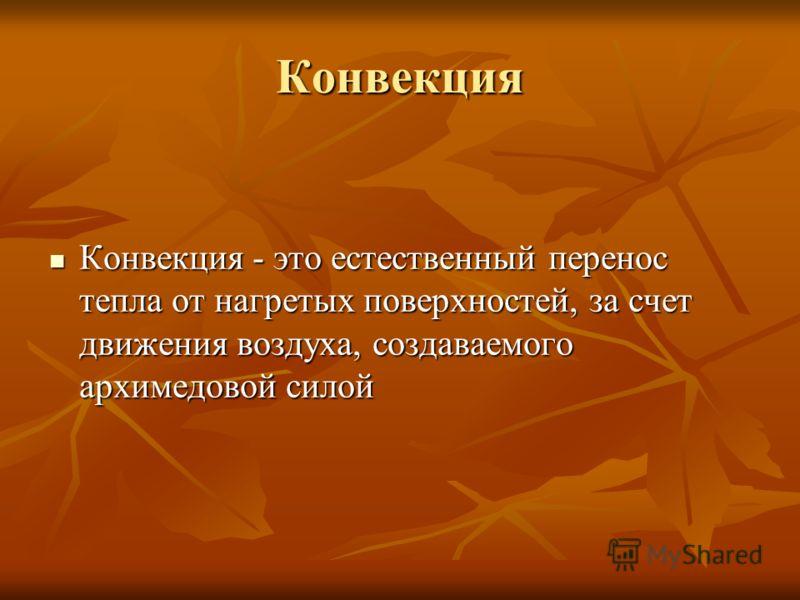 Конвекция Конвекция - это естественный перенос тепла от нагретых поверхностей, за счет движения воздуха, создаваемого архимедовой силой Конвекция - это естественный перенос тепла от нагретых поверхностей, за счет движения воздуха, создаваемого архиме