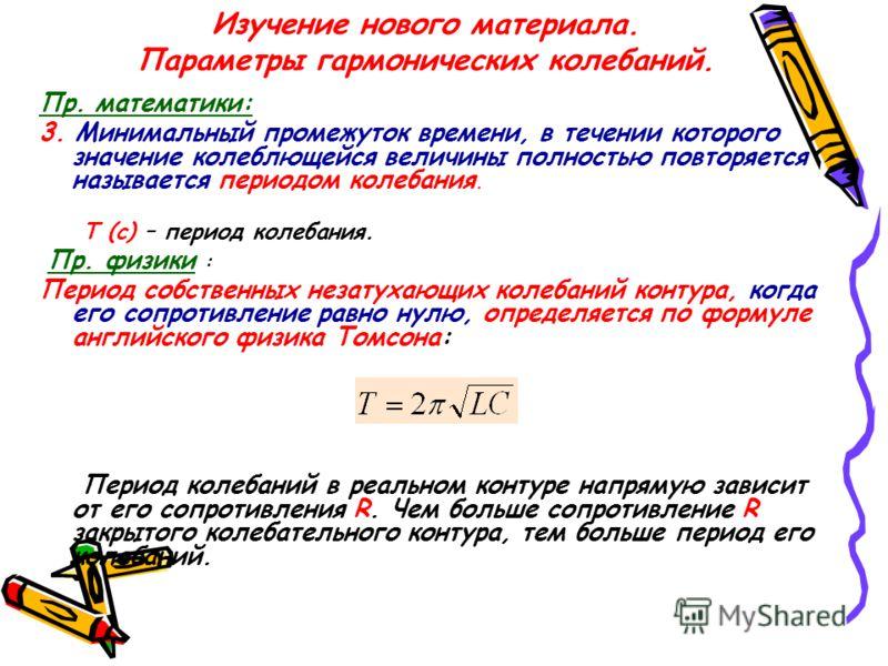 Изучение нового материала. Параметры гармонических колебаний. Пр. математики: 3. Минимальный промежуток времени, в течении которого значение колеблющейся величины полностью повторяется называется периодом колебания. Т (с) – период колебания. Пр. физи