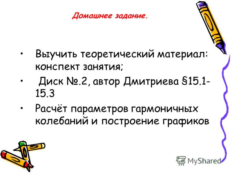 Домашнее задание. Выучить теоретический материал: конспект занятия; Диск.2, автор Дмитриева §15.1- 15.3 Расчёт параметров гармоничных колебаний и построение графиков