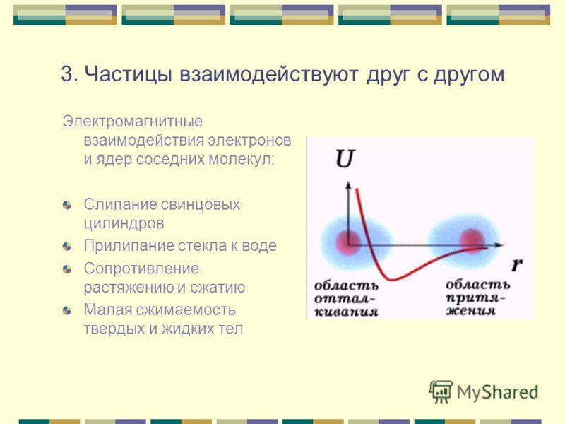 3. Частицы взаимодействуют друг с другом Электромагнитные взаимодействия электронов и ядер соседних молекул: Слипание свинцовых цилиндров Прилипание стекла к воде Сопротивление растяжению и сжатию Малая сжимаемость твердых и жидких тел