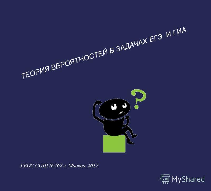 ТЕОРИЯ ВЕРОЯТНОСТЕЙ В ЗАДАЧАХ ЕГЭ И ГИА ГБОУ СОШ 762 г. Москва 2012