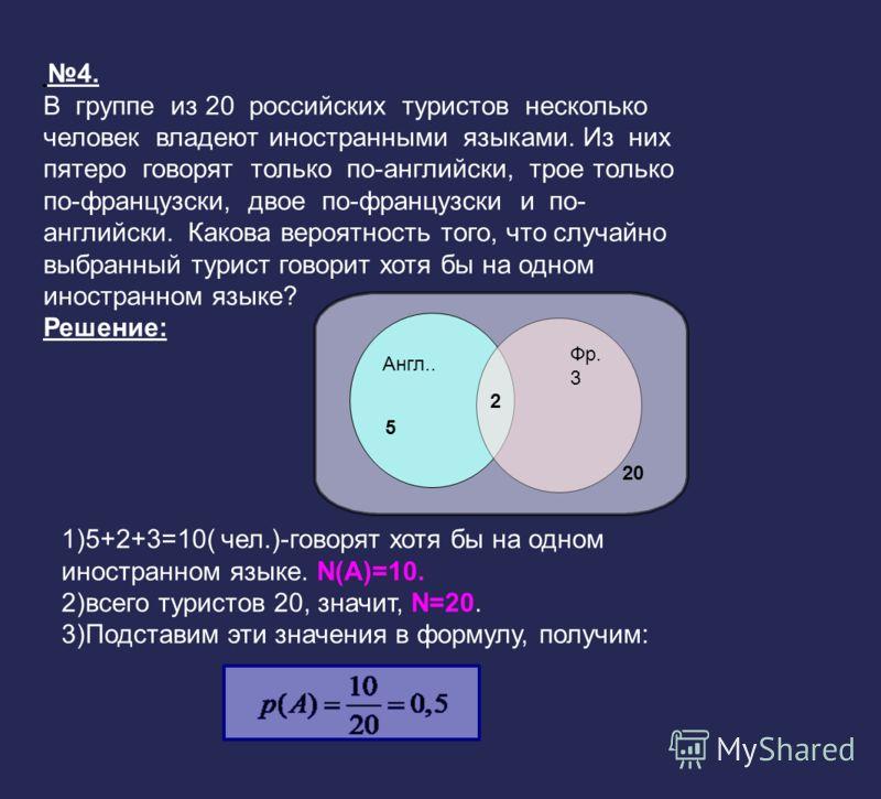 Англ.. 5 Фр. 3 2 20 4. В группе из 20 российских туристов несколько человек владеют иностранными языками. Из них пятеро говорят только по-английски, трое только по-французски, двое по-французски и по- английски. Какова вероятность того, что случайно