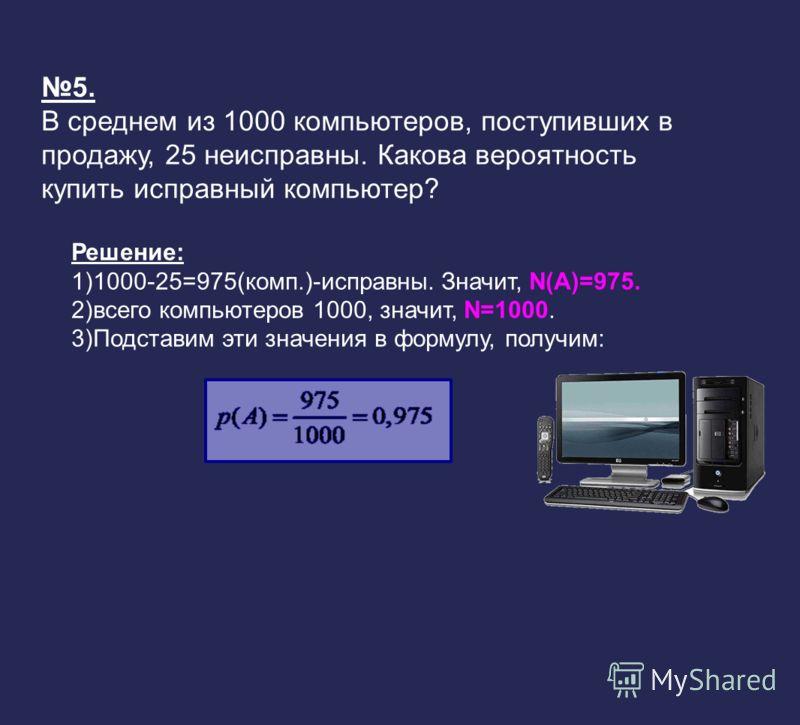 5. В среднем из 1000 компьютеров, поступивших в продажу, 25 неисправны. Какова вероятность купить исправный компьютер? Решение: 1)1000-25=975(комп.)-исправны. Значит, N(A)=975. 2)всего компьютеров 1000, значит, N=1000. 3)Подставим эти значения в форм