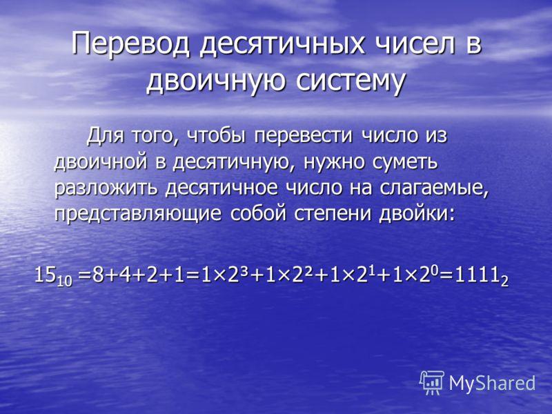 Перевод десятичных чисел в двоичную систему Для того, чтобы перевести число из двоичной в десятичную, нужно суметь разложить десятичное число на слагаемые, представляющие собой степени двойки: Для того, чтобы перевести число из двоичной в десятичную,