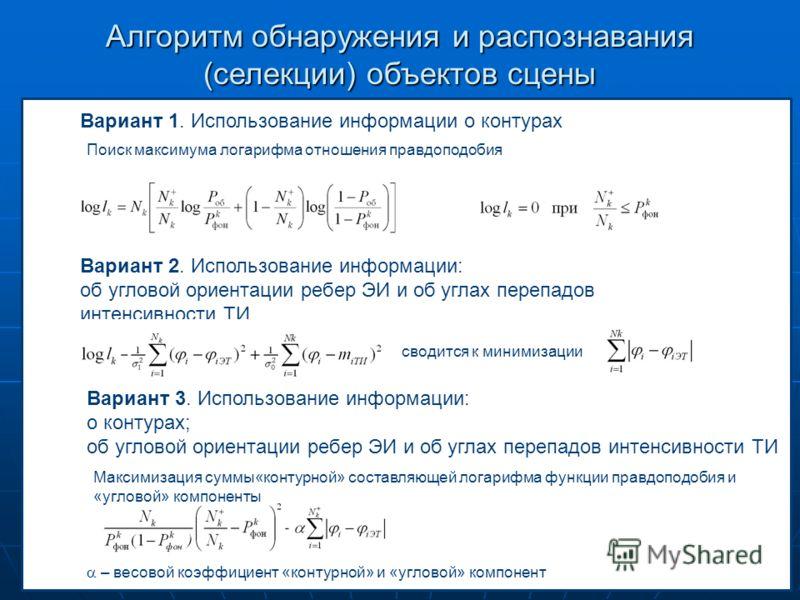 Алгоритм обнаружения и распознавания (селекции) объектов сцены Вариант 1. Использование информации о контурах Поиск максимума логарифма отношения правдоподобия Вариант 3. Использование информации: о контурах; об угловой ориентации ребер ЭИ и об углах