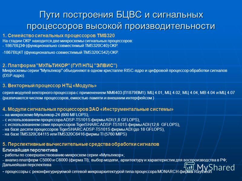 Пути построения БЦВС и сигнальных процессоров высокой производительности 1. Семейство сигнальных процессоров TMS320 На стадии ОКР находится две микросхемы сигнальных процессоров: - 1867ВЦ3Ф (функционально совместимый TMS320C40) ОКР. -1867ВЦ4Т (функци