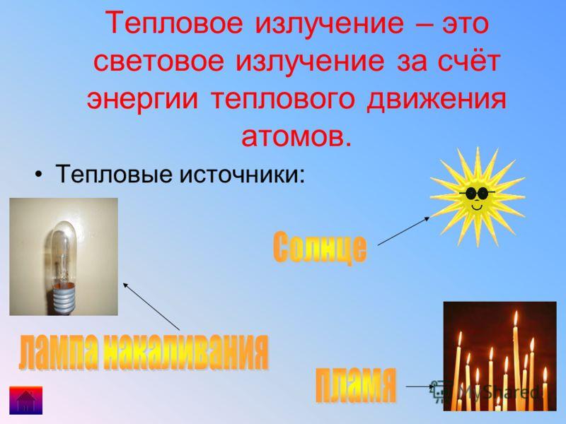 Тепловое излучение – это световое излучение за счёт энергии теплового движения атомов. Тепловые источники: