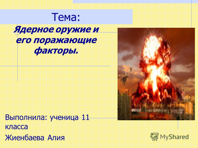 Тема: Ядерное оружие и его поражающие факторы. Выполнила: ученица 11 класса Жиенбаева Алия
