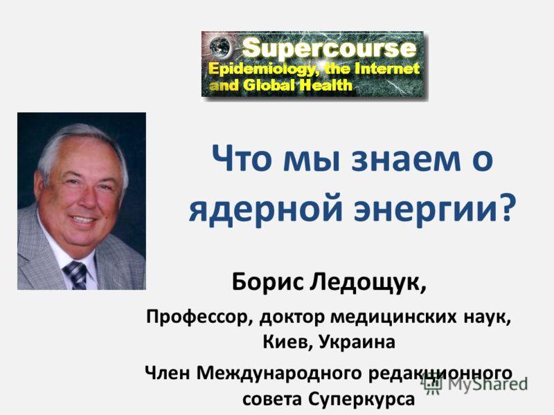 Что мы знаем о ядерной энергии? Борис Ледощук, Профессор, доктор медицинских наук, Киев, Украина Член Международного редакционного совета Суперкурса