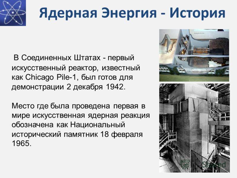 Ядерная Энергия - История В Соединенных Штатах - первый искусственный реактор, известный как Chicago Pile-1, был готов для демонстрации 2 декабря 1942. Место где была проведена первая в мире искусственная ядерная реакция обозначена как Национальный и