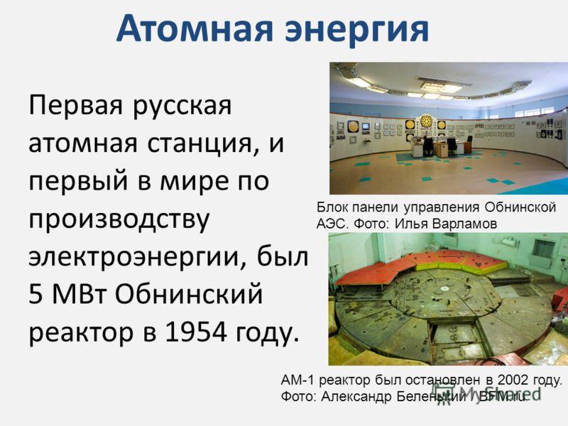 Атомная энергия Первая русская атомная станция, и первый в мире по производству электроэнергии, был 5 МВт Обнинский реактор в 1954 году. Блок панели управления Обнинской АЭС. Фото: Илья Варламов AM-1 реактор был остановлен в 2002 году. Фото: Александ