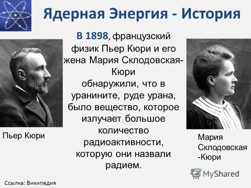Ядерная Энергия - История В 1898, французский физик Пьер Кюри и его жена Мария Склодовская- Кюри обнаружили, что в уранините, руде урана, было вещество, которое излучает большое количество радиоактивности, которую они назвали радием. Мария Склодовска