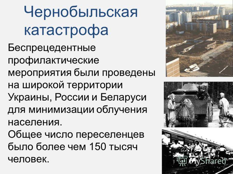 Беспрецедентные профилактические мероприятия были проведены на широкой территории Украины, России и Беларуси для минимизации облучения населения. Общее число переселенцев было более чем 150 тысяч человек. Чернобыльская катастрофа