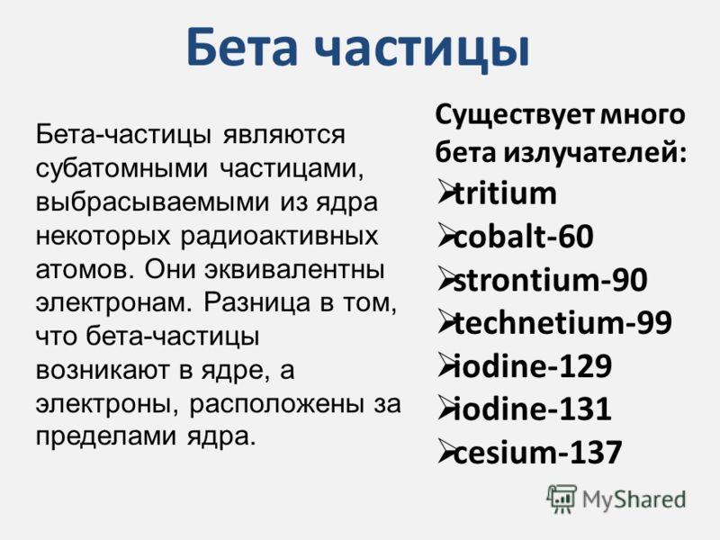 Бета частицы Существует много бета излучателей: tritium cobalt-60 strontium-90 technetium-99 iodine-129 iodine-131 cesium-137 Бета-частицы являются субатомными частицами, выбрасываемыми из ядра некоторых радиоактивных атомов. Они эквивалентны электро