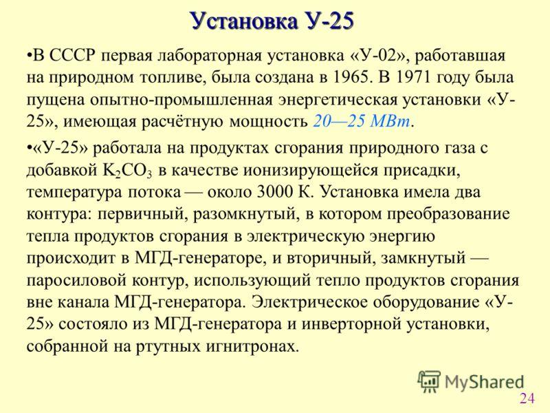 24 Установка У-25 В СССР первая лабораторная установка «У-02», работавшая на природном топливе, была создана в 1965. В 1971 году была пущена опытно-промышленная энергетическая установки «У- 25», имеющая расчётную мощность 2025 МВт. «У-25» работала на