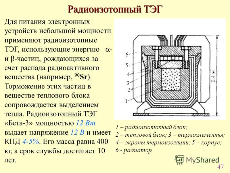 47 Радиоизотопный ТЭГ 1 2 3 4 5 6 0.4 м 1 – радиоизотопный блок; 2 – тепловой блок; 3 – термоэлементы; 4 – экраны термоизоляции; 5 – корпус; 6 - радиатор Для питания электронных устройств небольшой мощности применяют радиоизотопные ТЭГ, использующие