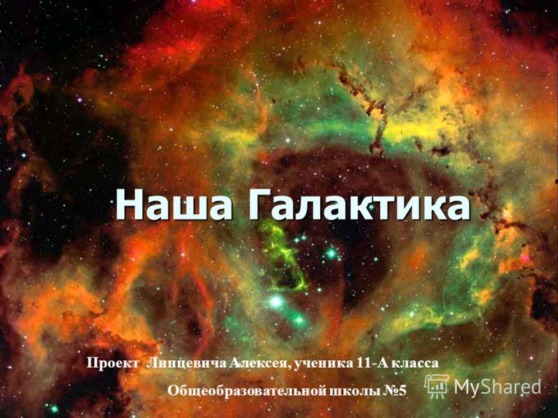 Наша Галактика Проект Линцевича Алексея, ученика 11-А класса Общеобразовательной школы 5