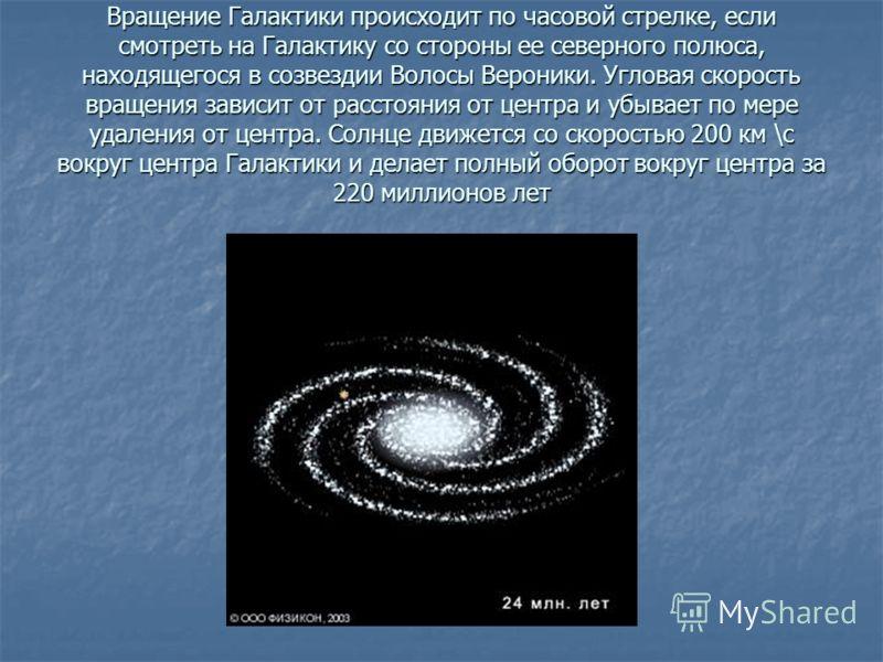 Вращение Галактики происходит по часовой стрелке, если смотреть на Галактику со стороны ее северного полюса, находящегося в созвездии Волосы Вероники. Угловая скорость вращения зависит от расстояния от центра и убывает по мере удаления от центра. Сол