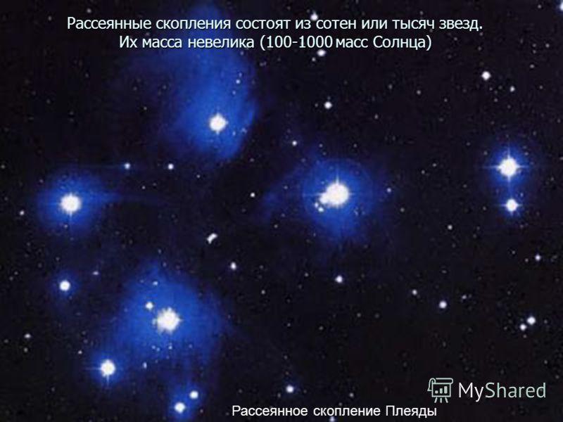 Рассеянные скопления состоят из сотен или тысяч звезд. Их масса невелика (100-1000 масс Солнца) Рассеянное скопление Плеяды