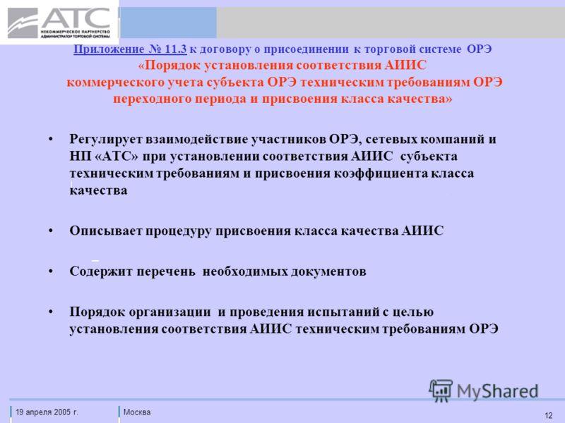 19 апреля 2005 г.Москва 12 Приложение 11.3 к договору о присоединении к торговой системе ОРЭ « Порядок установления соответствия АИИС коммерческого учета субъекта ОРЭ техническим требованиям ОРЭ переходного периода и присвоения класса качества» Регул