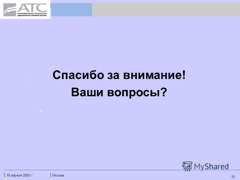 19 апреля 2005 г.Москва 15 Спасибо за внимание! Ваши вопросы?