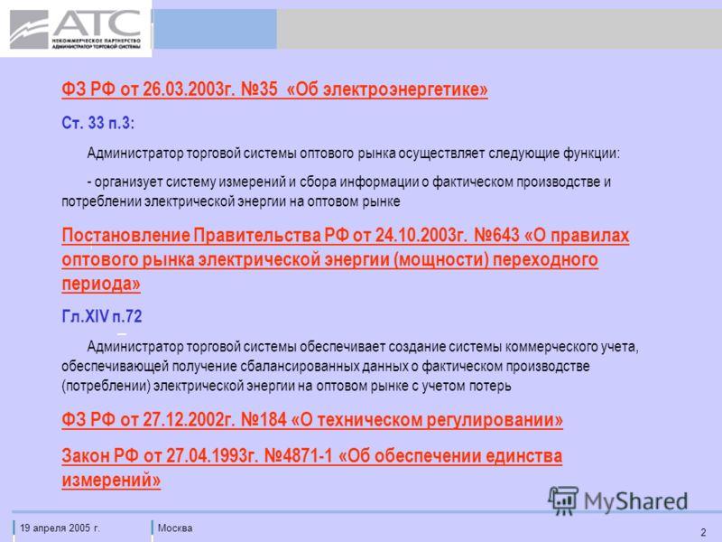 19 апреля 2005 г.Москва 2 ФЗ РФ от 26.03.2003г. 35 «Об электроэнергетике» Ст. 33 п.3: Администратор торговой системы оптового рынка осуществляет следующие функции: - организует систему измерений и сбора информации о фактическом производстве и потребл