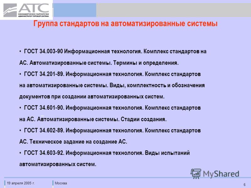 19 апреля 2005 г.Москва 6 Группа стандартов на автоматизированные системы ГОСТ 34.003-90 Информационная технология. Комплекс стандартов на АС. Автоматизированные системы. Термины и определения. ГОСТ 34.201-89. Информационная технология. Комплекс стан