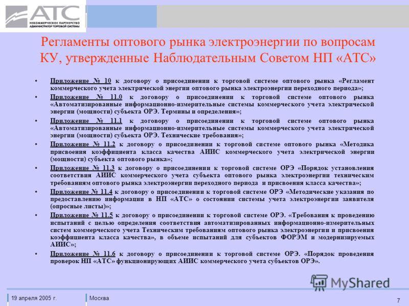 19 апреля 2005 г.Москва 7 Регламенты оптового рынка электроэнергии по вопросам КУ, утвержденные Наблюдательным Советом НП «АТС» Приложение 10 к договору о присоединении к торговой системе оптового рынка «Регламент коммерческого учета электрической эн