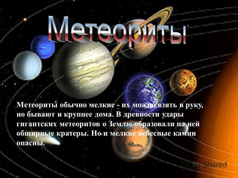 Метеориты обычно мелкие - их можно взять в руку, но бывают и крупнее дома. В древности удары гигантских метеоритов о Землю образовали на ней обширные кратеры. Но и мелкие небесные камни опасны.