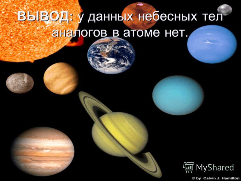 ВЫВОД: у данных небесных тел аналогов в атоме нет.