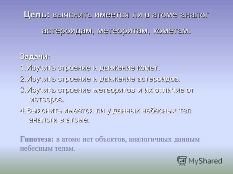 Цель: выяснить имеется ли в атоме аналог астероидам, метеоритам, кометам. Задачи: 1.Изучить строение и движение комет. 2.Изучить строение и движение астероидов. 3.Изучить строение метеоритов и их отличие от метеоров. 4.Выяснить имеется ли у данных не