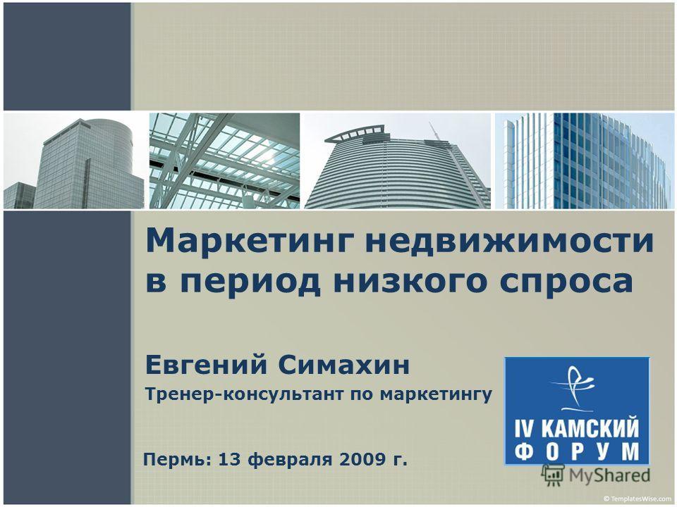 Маркетинг недвижимости в период низкого спроса Евгений Симахин Тренер-консультант по маркетингу Пермь: 13 февраля 2009 г.