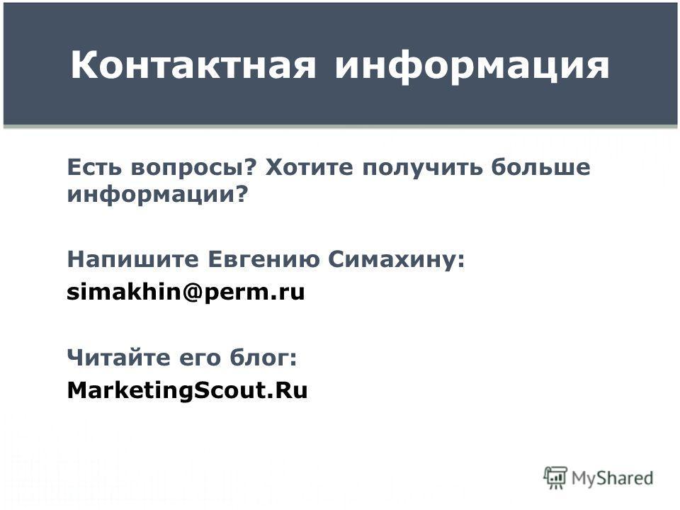 Контактная информация Есть вопросы? Хотите получить больше информации? Напишите Евгению Симахину: simakhin@perm.ru Читайте его блог: MarketingScout.Ru