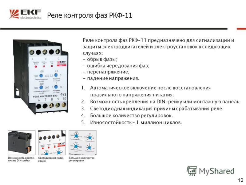 12 Реле контроля фаз РКФ-11 Реле контроля фаз РКФ-11 предназначено для сигнализации и защиты электродвигателей и электроустановок в следующих случаях: - обрыв фазы; - ошибка чередования фаз; - перенапряжение; - падение напряжения. 1.Автоматическое вк