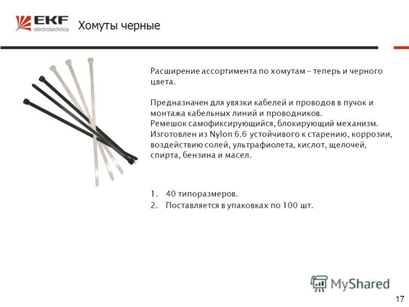 17 Хомуты черные Расширение ассортимента по хомутам – теперь и черного цвета. Предназначен для увязки кабелей и проводов в пучок и монтажа кабельных линий и проводников. Ремешок самофиксирующийся, блокирующий механизм. Изготовлен из Nylon 6.6 устойчи