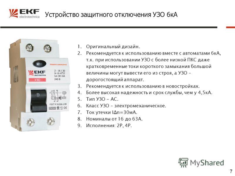 7 Устройство защитного отключения УЗО 6кА 1.Оригинальный дизайн. 2.Рекомендуется к использованию вместе с автоматами 6кА, т.к. при использовании УЗО с более низкой ПКС даже кратковременные токи короткого замыкания большой величины могут вывести его и
