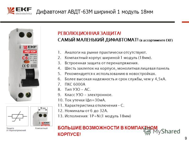 9 Дифавтомат АВДТ-63М шириной 1 модуль 18мм РЕВОЛЮЦИОННАЯ ЗАЩИТА! САМЫЙ МАЛЕНЬКИЙ ДИФАВТОМАТ! (в ассортименте EKF) 1.Аналоги на рынке практически отсутствуют. 2.Компактный корпус шириной 1 модуль (18мм). 3.Встроенная защита от перенапряжения. 4.Шесть