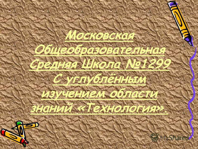 Московская Общеобразовательная Средняя Школа 1299 С углублённым изучением области знаний «Технология».